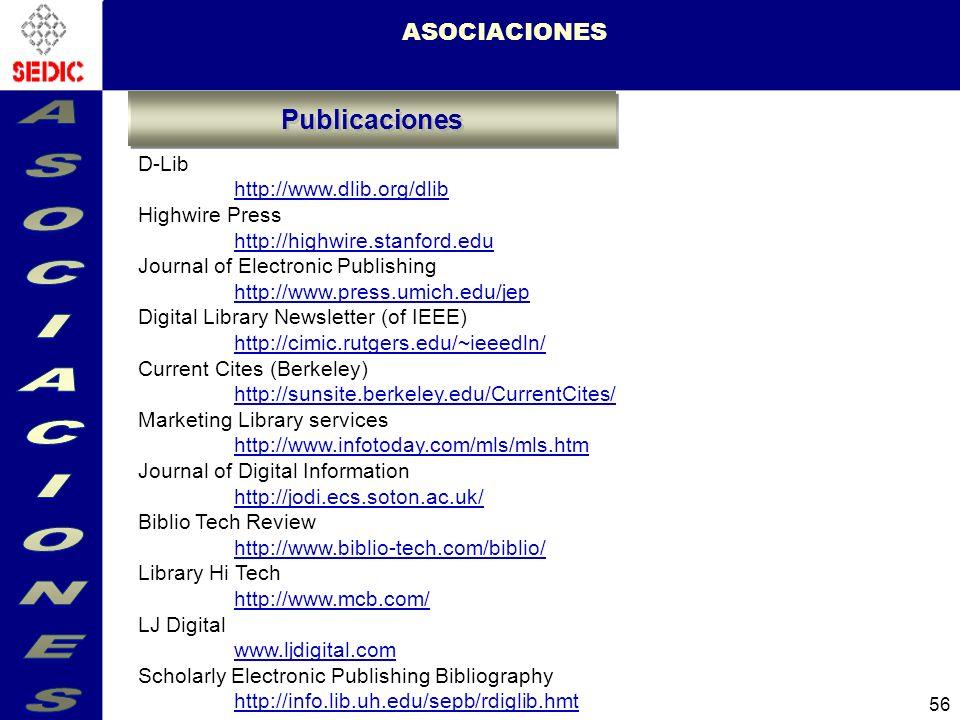 56 ASOCIACIONES D-Lib http://www.dlib.org/dlib Highwire Press http://highwire.stanford.edu Journal of Electronic Publishing http://www.press.umich.edu/jep Digital Library Newsletter (of IEEE) http://cimic.rutgers.edu/~ieeedln/ Current Cites (Berkeley) http://sunsite.berkeley.edu/CurrentCites/ Marketing Library services http://www.infotoday.com/mls/mls.htm Journal of Digital Information http://jodi.ecs.soton.ac.uk/ Biblio Tech Review http://www.biblio-tech.com/biblio/ Library Hi Tech http://www.mcb.com/ LJ Digital www.ljdigital.com Scholarly Electronic Publishing Bibliography http://info.lib.uh.edu/sepb/rdiglib.hmt Publicaciones