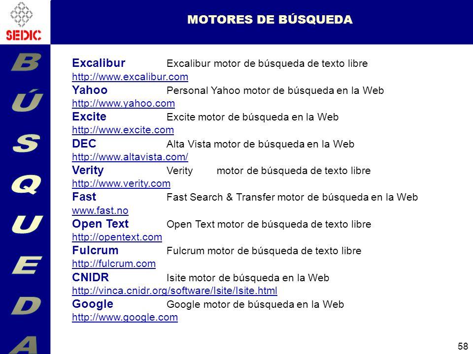58 MOTORES DE BÚSQUEDA Excalibur Excalibur motor de búsqueda de texto libre http://www.excalibur.com Yahoo Personal Yahoo motor de búsqueda en la Web http://www.yahoo.com Excite Excite motor de búsqueda en la Web http://www.excite.com DEC Alta Vista motor de búsqueda en la Web http://www.altavista.com/ Verity Verity motor de búsqueda de texto libre http://www.verity.com Fast Fast Search & Transfer motor de búsqueda en la Web www.fast.no www.fast.no Open Text Open Text motor de búsqueda de texto libre http://opentext.com Fulcrum Fulcrum motor de búsqueda de texto libre http://fulcrum.com CNIDR Isite motor de búsqueda en la Web http://vinca.cnidr.org/software/Isite/Isite.html http://vinca.cnidr.org/software/Isite/Isite.html Google Google motor de búsqueda en la Web http://www.google.com http://www.google.com