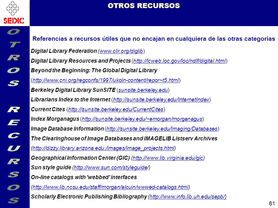 61 OTROS RECURSOS Referencias a recursos útiles que no encajan en cualquiera de las otras categorías Digital Library Federation (www.clir.org/diglib)www.clir.org/diglib Digital Library Resources and Projects (http://lcweb.loc.gov/loc/ndlf/digital.html)http://lcweb.loc.gov/loc/ndlf/digital.html Beyond the Beginning: The Global Digital Library (http://www.cni.org/regconfs/1997/ukoln-content/repor~t5.html)http://www.cni.org/regconfs/1997/ukoln-content/repor~t5.html Berkeley Digital Library SunSITE (sunsite.berkeley.edu)sunsite.berkeley.edu Librarians Index to the Internet (http://sunsite.berkeley.edu/InternetIndex)http://sunsite.berkeley.edu/InternetIndex Current Cites (http://sunsite.berkeley.edu/CurrentCites)http://sunsite.berkeley.edu/CurrentCites Index Morganagus (http://sunsite.berkeley.edu/~emorgan/morganagus)http://sunsite.berkeley.edu/~emorgan/morganagus Image Database Information (http://sunsite.berkeley.edu/Imaging/Databases)http://sunsite.berkeley.edu/Imaging/Databases The Clearinghouse of Image Databases and IMAGELIB Listserv Archives (http://dizzy.library.arizona.edu:/images/image_projects.html)http://dizzy.library.arizona.edu:/images/image_projects.html Geographical Information Center (GIC) (http://www.lib.virginia.edu/gic)http://www.lib.virginia.edu/gic Sun style guide (http://www.sun.com/styleguide/)http://www.sun.com/styleguide On-line catalogs with webbed interfaces (http://www.lib.ncsu.edu/staff/morgan/alcuin/wwwed-catalogs.html)http://www.lib.ncsu.edu/staff/morgan/alcuin/wwwed-catalogs.html Scholarly Electronic Publishing Bibliography (http://www.info.lib.uh.edu/sepb/)http://www.info.lib.uh.edu/sepb/)
