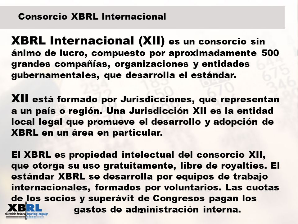 2 Consorcio XBRL Internacional XBRL Internacional (XII) es un consorcio sin ánimo de lucro, compuesto por aproximadamente 500 grandes compañías, organ