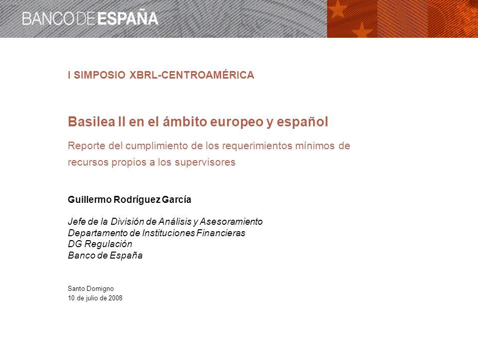 I SIMPOSIO XBRL-CENTROAMÉRICA Basilea II en el ámbito europeo y español Reporte del cumplimiento de los requerimientos mínimos de recursos propios a l