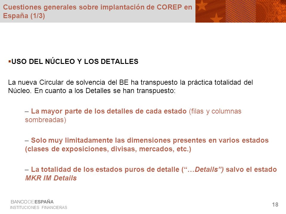 INSTITUCIONES FINANCIERAS 18 Cuestiones generales sobre implantación de COREP en España (1/3) USO DEL NÚCLEO Y LOS DETALLES La nueva Circular de solve