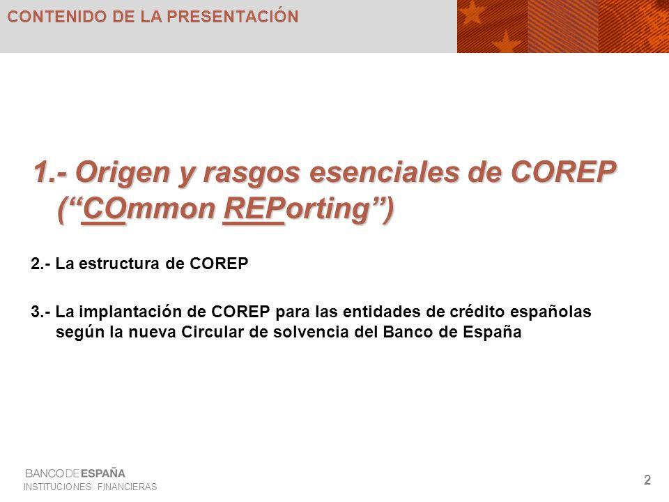INSTITUCIONES FINANCIERAS 2 CONTENIDO DE LA PRESENTACIÓN 1.- Origen y rasgos esenciales de COREP (COmmon REPorting) 2.- La estructura de COREP 3.- La