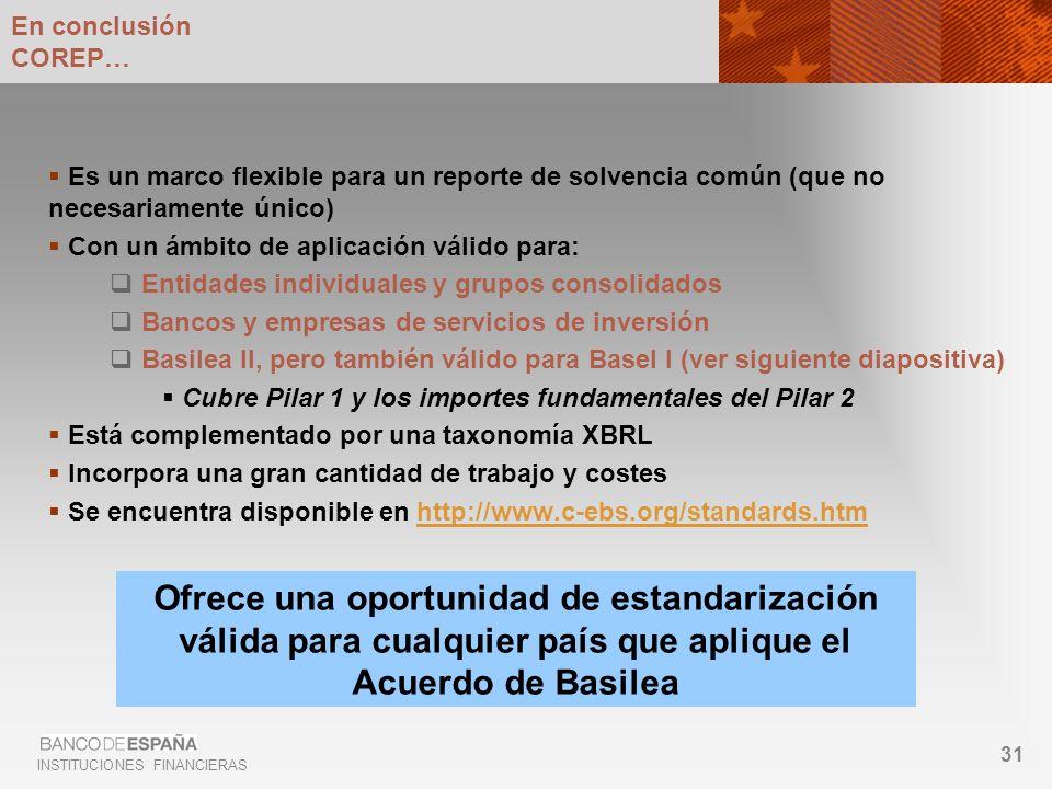 INSTITUCIONES FINANCIERAS 31 En conclusión COREP… Es un marco flexible para un reporte de solvencia común (que no necesariamente único) Con un ámbito