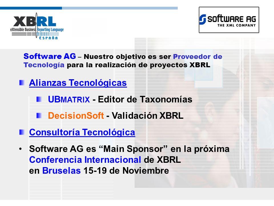 Software AG – Nuestro objetivo es ser Proveedor de Tecnología para la realización de proyectos XBRL Alianzas Tecnológicas UB MATRIX - Editor de Taxonomías DecisionSoft - Validación XBRL Consultoría Tecnológica Software AG es Main Sponsor en la próxima Conferencia Internacional de XBRL en Bruselas 15-19 de Noviembre
