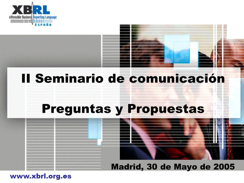 www.xbrl.org.es II Seminario de comunicación Preguntas y Propuestas Madrid, 30 de Mayo de 2005