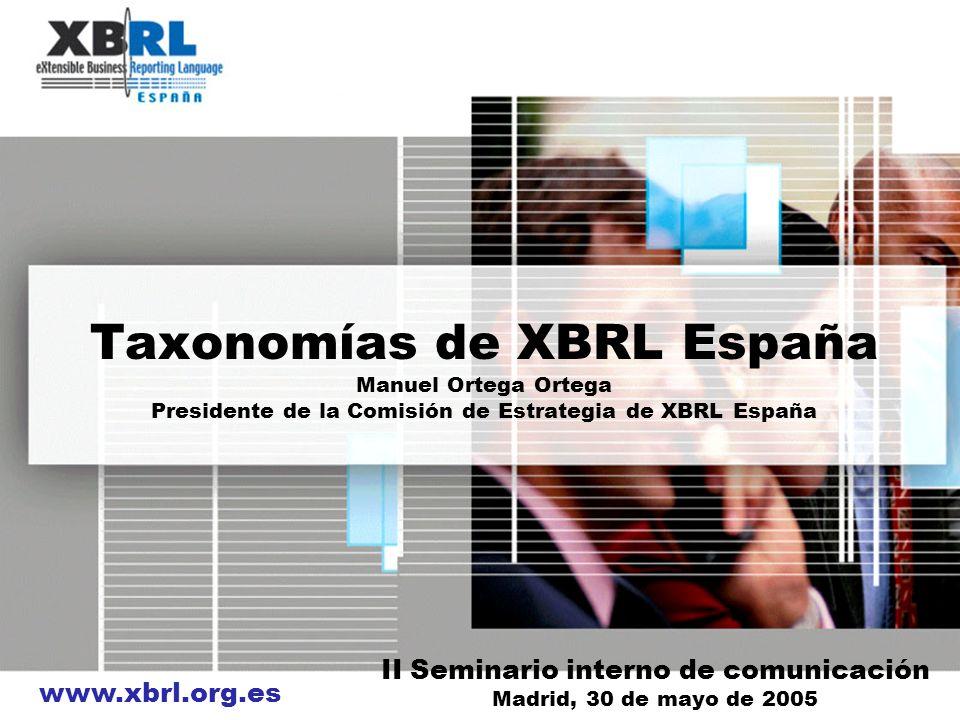 www.xbrl.org.es Taxonomías de XBRL España Manuel Ortega Ortega Presidente de la Comisión de Estrategia de XBRL España II Seminario interno de comunica
