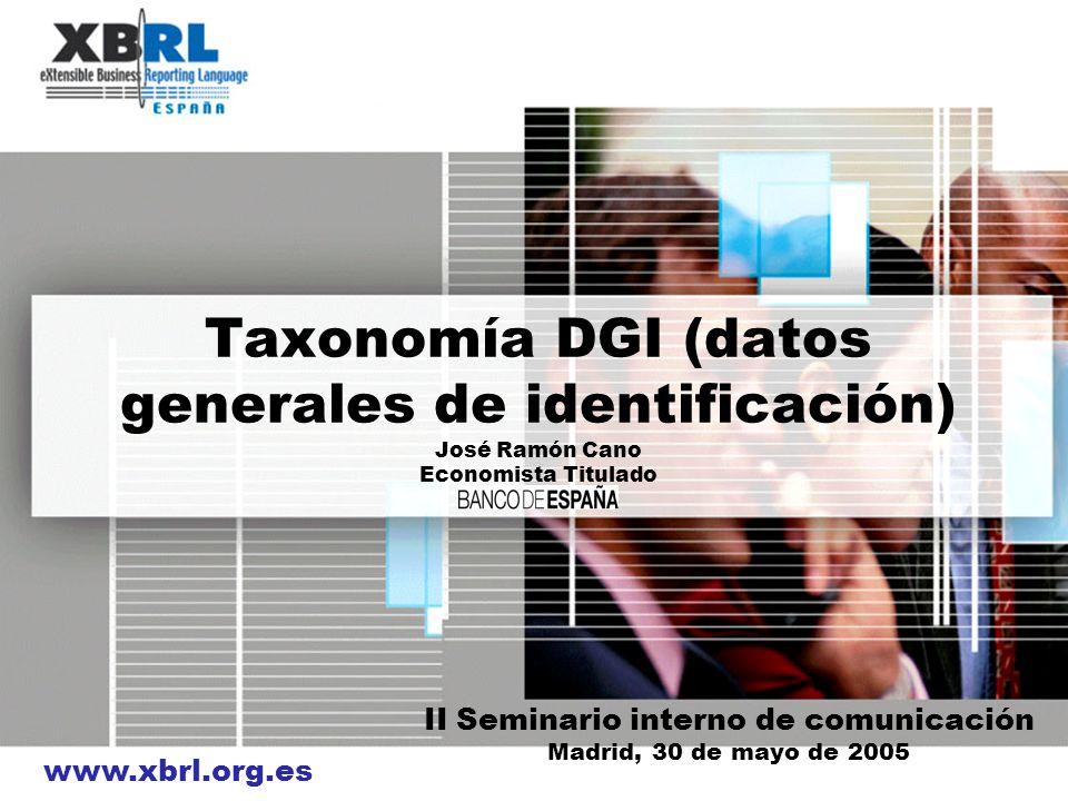 www.xbrl.org.es Taxonomía DGI (datos generales de identificación) José Ramón Cano Economista Titulado II Seminario interno de comunicación Madrid, 30