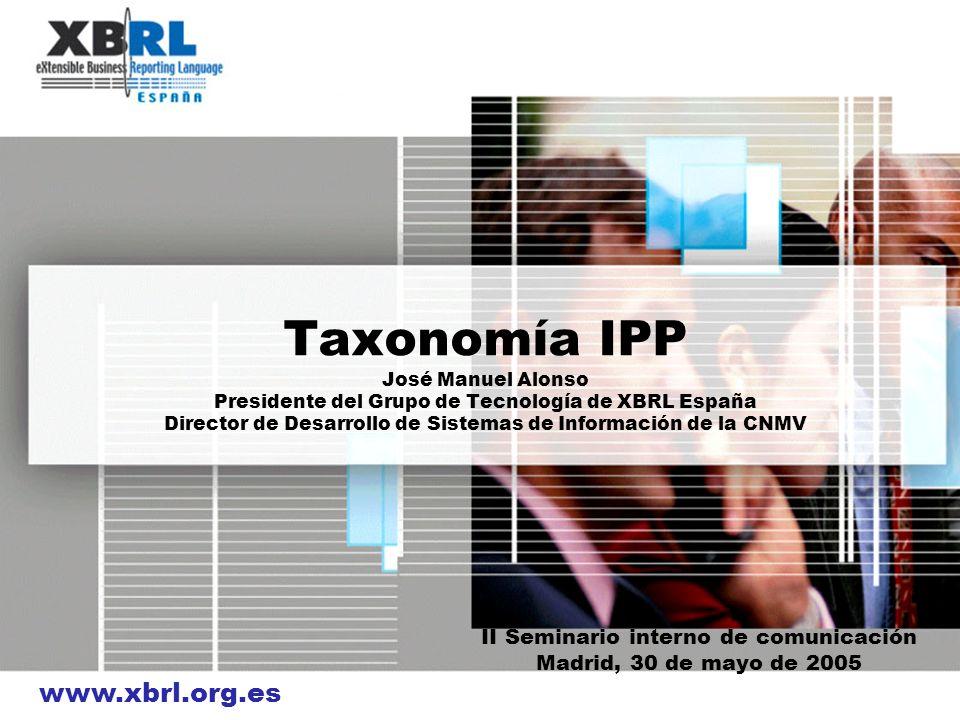 www.xbrl.org.es Taxonomía IPP José Manuel Alonso Presidente del Grupo de Tecnología de XBRL España Director de Desarrollo de Sistemas de Información d
