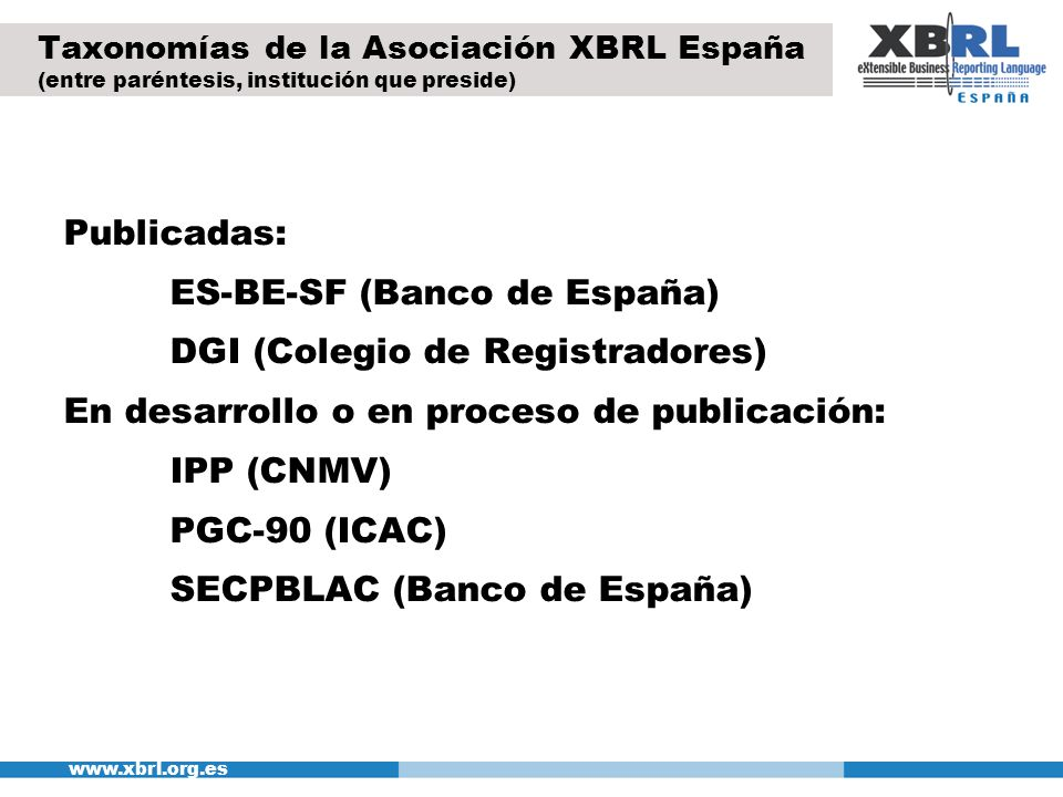 www.xbrl.org.es Taxonomías de la Asociación XBRL España (entre paréntesis, institución que preside) Publicadas: ES-BE-SF (Banco de España) DGI (Colegi