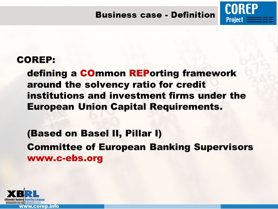 www.corep.info Business case - Definition COREP: defining a COmmon REPorting framework around the solvency ratio for credit institutions and investmen
