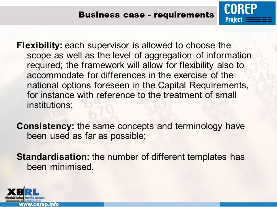 www.corep.info Business case - requirements Flexibility: each supervisor is allowed to choose the scope as well as the level of aggregation of informa