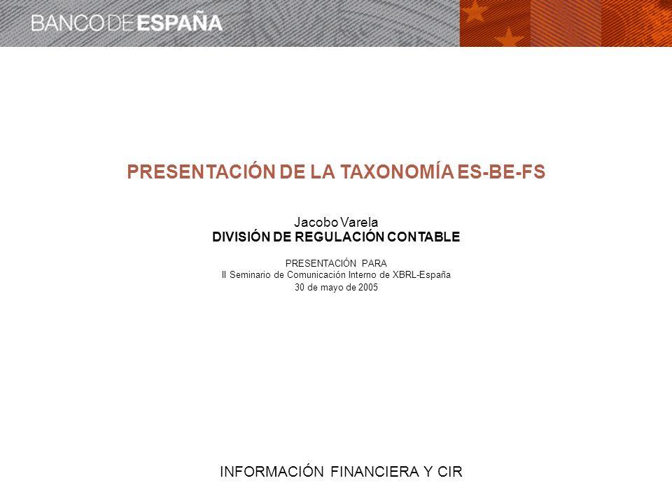 INFORMACIÓN FINANCIERA Y CIR PRESENTACIÓN DE LA TAXONOMÍA ES-BE-FS Jacobo Varela DIVISIÓN DE REGULACIÓN CONTABLE PRESENTACIÓN PARA II Seminario de Com