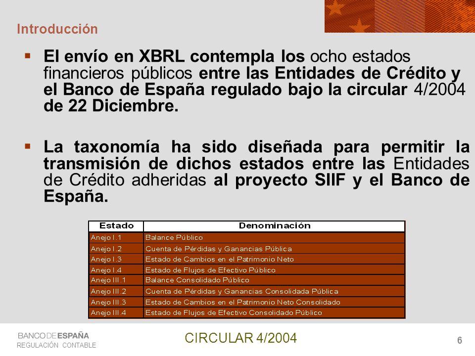 REGULACIÓN CONTABLE CIRCULAR 4/2004 6 Introducción El envío en XBRL contempla los ocho estados financieros públicos entre las Entidades de Crédito y e