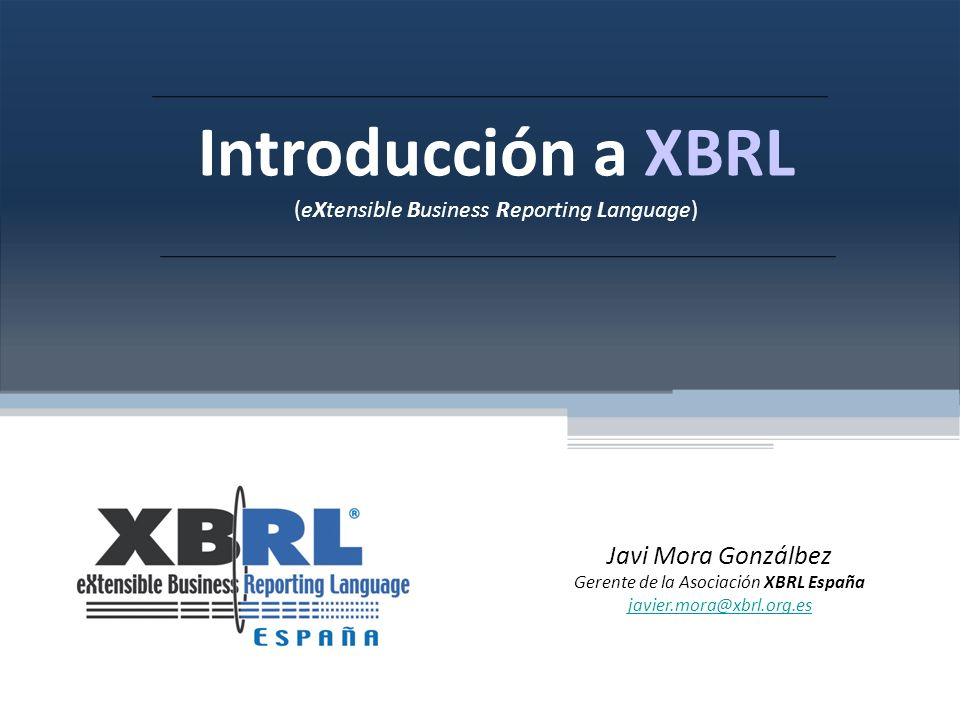 Introducción a XBRL (eXtensible Business Reporting Language) Javi Mora Gonzálbez Gerente de la Asociación XBRL España javier.mora@xbrl.org.es