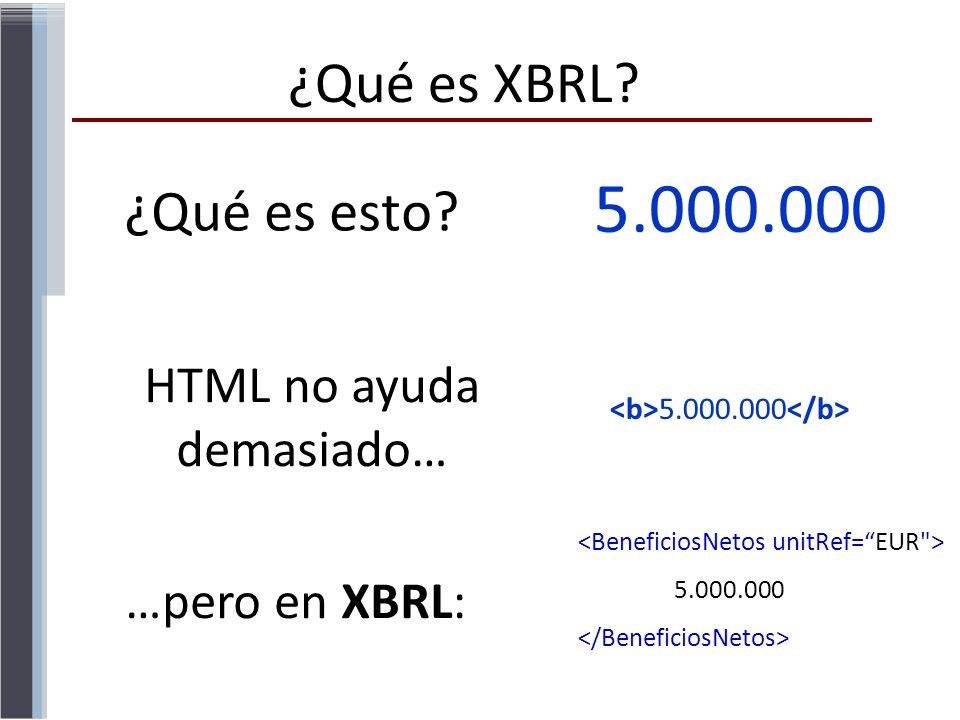 ¿Qué es esto? 5.000.000 HTML no ayuda demasiado… 5.000.000 …pero en XBRL: 5.000.000 ¿Qué es XBRL?