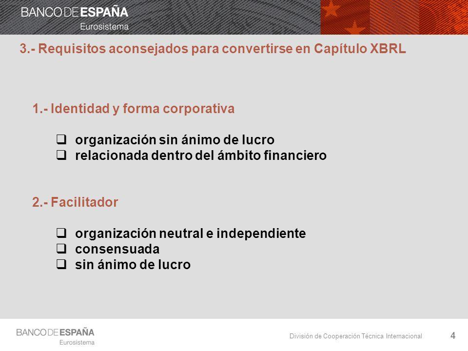 División de Cooperación Técnica Internacional 4 3.- Requisitos aconsejados para convertirse en Capítulo XBRL 1.- Identidad y forma corporativa organización sin ánimo de lucro relacionada dentro del ámbito financiero 2.- Facilitador organización neutral e independiente consensuada sin ánimo de lucro