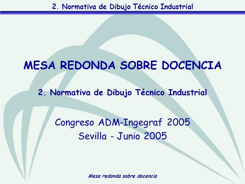 Mesa redonda sobre docencia 2. Normativa de Dibujo Técnico Industrial Congreso ADM-Ingegraf 2005 Sevilla - Junio 2005 MESA REDONDA SOBRE DOCENCIA