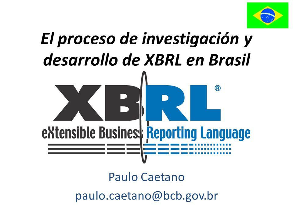 El proceso de investigación y desarrollo de XBRL en Brasil Paulo Caetano paulo.caetano@bcb.gov.br