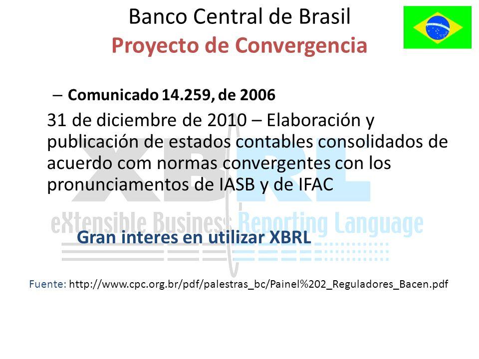 Banco Central de Brasil Proyecto de Convergencia – Comunicado 14.259, de 2006 31 de diciembre de 2010 – Elaboración y publicación de estados contables consolidados de acuerdo com normas convergentes con los pronunciamentos de IASB y de IFAC Gran interes en utilizar XBRL Fuente: http://www.cpc.org.br/pdf/palestras_bc/Painel%202_Reguladores_Bacen.pdf