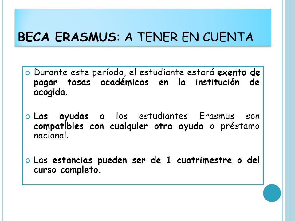 BECA ERASMUS: A TENER EN CUENTA Durante este período, el estudiante estará exento de pagar tasas académicas en la institución de acogida. Las ayudas a