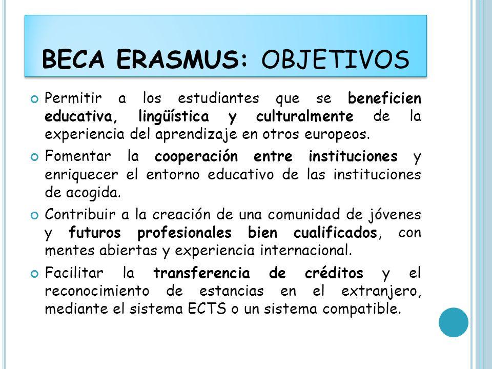 BECA ERASMUS: OBJETIVOS Permitir a los estudiantes que se beneficien educativa, lingüística y culturalmente de la experiencia del aprendizaje en otros