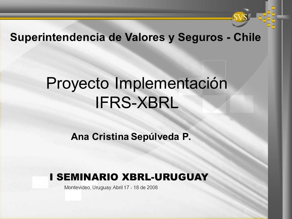 Proyecto Implementación IFRS-XBRL Ana Cristina Sepúlveda P. Superintendencia de Valores y Seguros - Chile I SEMINARIO XBRL-URUGUAY Montevideo, Uruguay