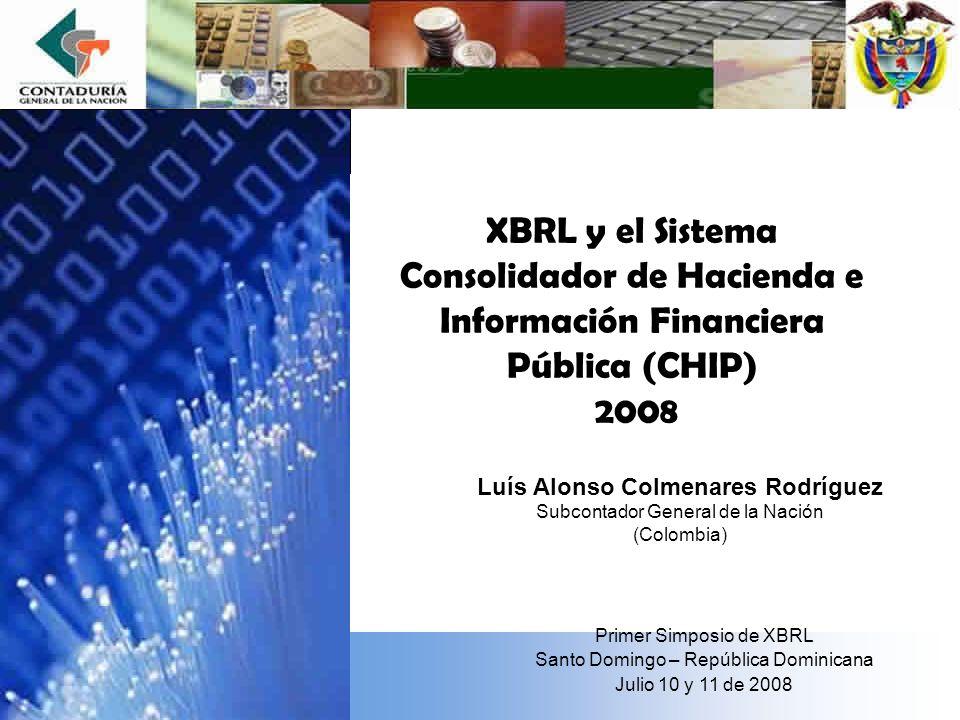 XBRL y el Sistema Consolidador de Hacienda e Información Financiera Pública (CHIP) 2008 Luís Alonso Colmenares Rodríguez Subcontador General de la Nación (Colombia) Primer Simposio de XBRL Santo Domingo – República Dominicana Julio 10 y 11 de 2008