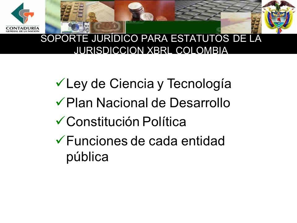 SOPORTE JURÍDICO PARA ESTATUTOS DE LA JURISDICCION XBRL COLOMBIA Ley de Ciencia y Tecnología Plan Nacional de Desarrollo Constitución Política Funciones de cada entidad pública