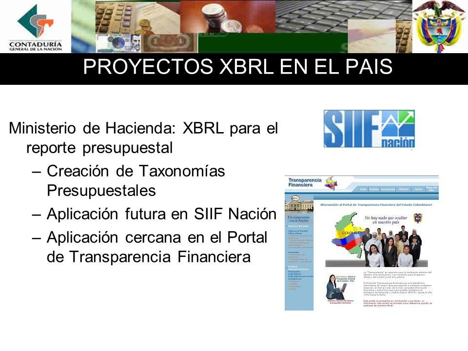 PROYECTOS XBRL EN EL PAIS Ministerio de Hacienda: XBRL para el reporte presupuestal –Creación de Taxonomías Presupuestales –Aplicación futura en SIIF Nación –Aplicación cercana en el Portal de Transparencia Financiera
