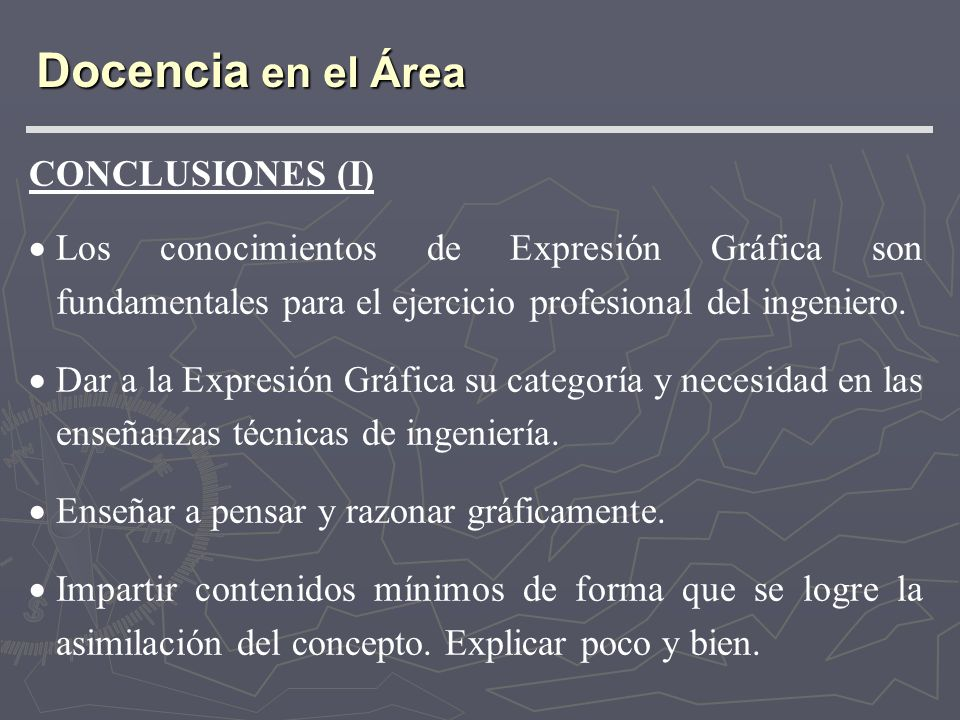 CONCLUSIONES (I) Los conocimientos de Expresión Gráfica son fundamentales para el ejercicio profesional del ingeniero. Dar a la Expresión Gráfica su c