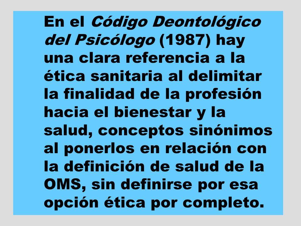 En el Código Deontológico del Psicólogo (1987) hay una clara referencia a la ética sanitaria al delimitar la finalidad de la profesión hacia el bienes