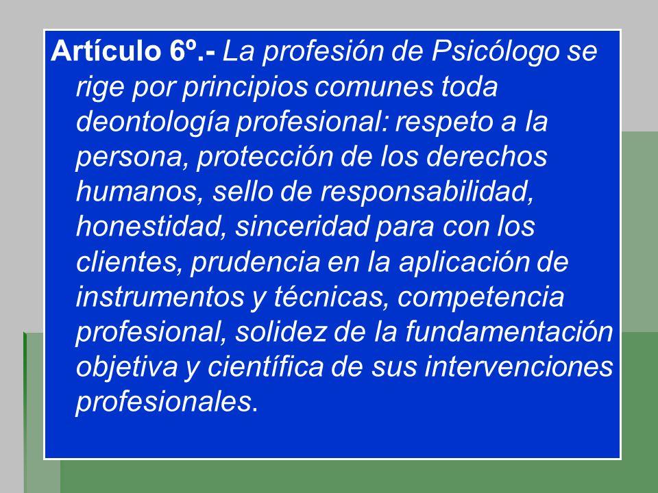 Artículo 6º.- La profesión de Psicólogo se rige por principios comunes toda deontología profesional: respeto a la persona, protección de los derechos