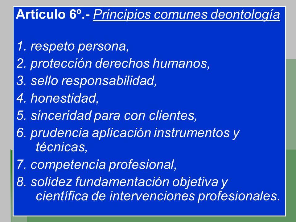 Artículo 6º.- Principios comunes deontología 1. respeto persona, 2. protección derechos humanos, 3. sello responsabilidad, 4. honestidad, 5. sincerida