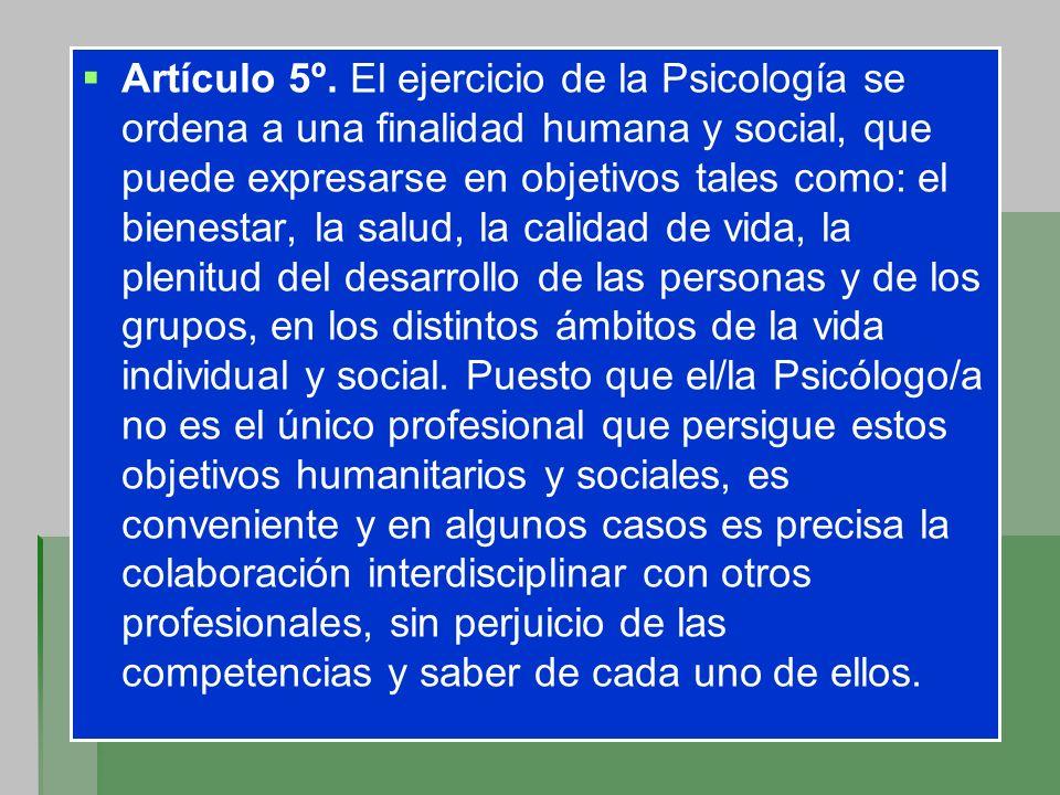 Artículo 5º. El ejercicio de la Psicología se ordena a una finalidad humana y social, que puede expresarse en objetivos tales como: el bienestar, la s