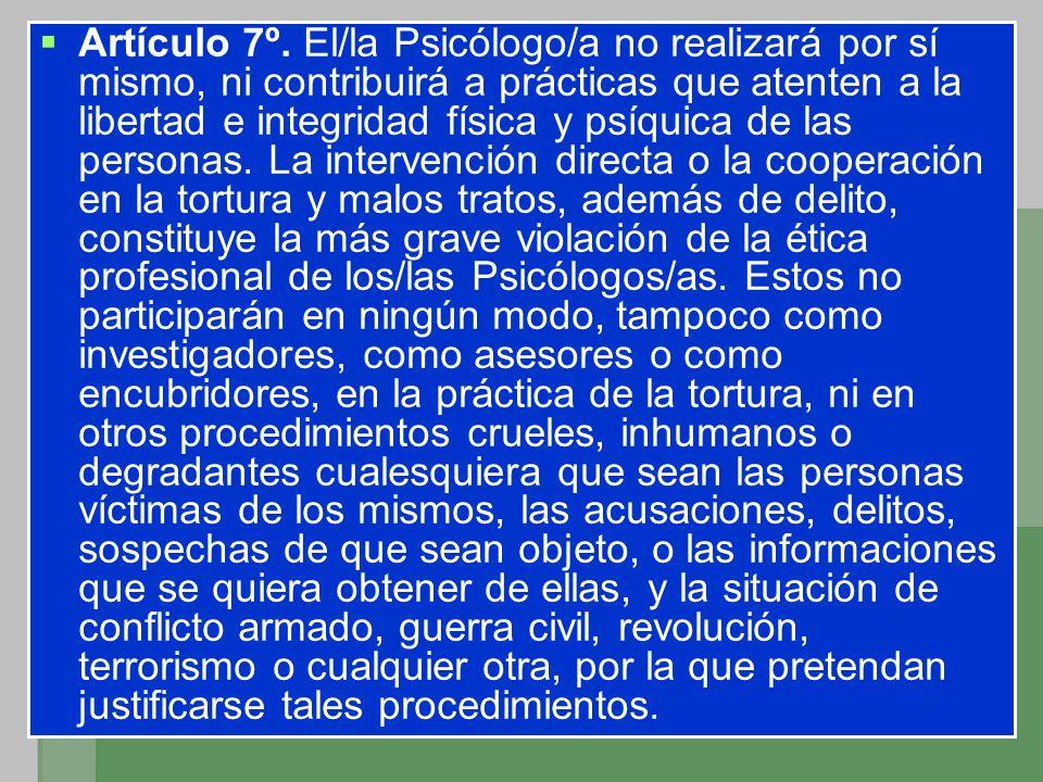 Artículo 7º. El/la Psicólogo/a no realizará por sí mismo, ni contribuirá a prácticas que atenten a la libertad e integridad física y psíquica de las p