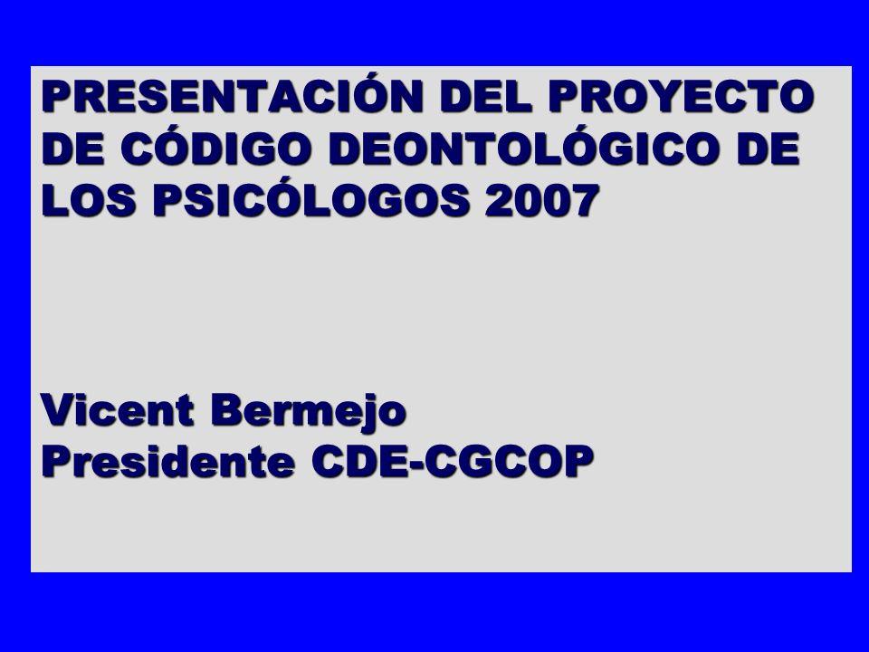 PRESENTACIÓN DEL PROYECTO DE CÓDIGO DEONTOLÓGICO DE LOS PSICÓLOGOS 2007 Vicent Bermejo Presidente CDE-CGCOP