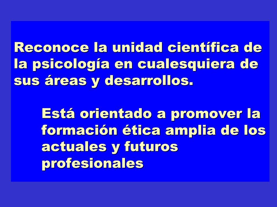 Reconoce la unidad científica de la psicología en cualesquiera de sus áreas y desarrollos. Está orientado a promover la formación ética amplia de los