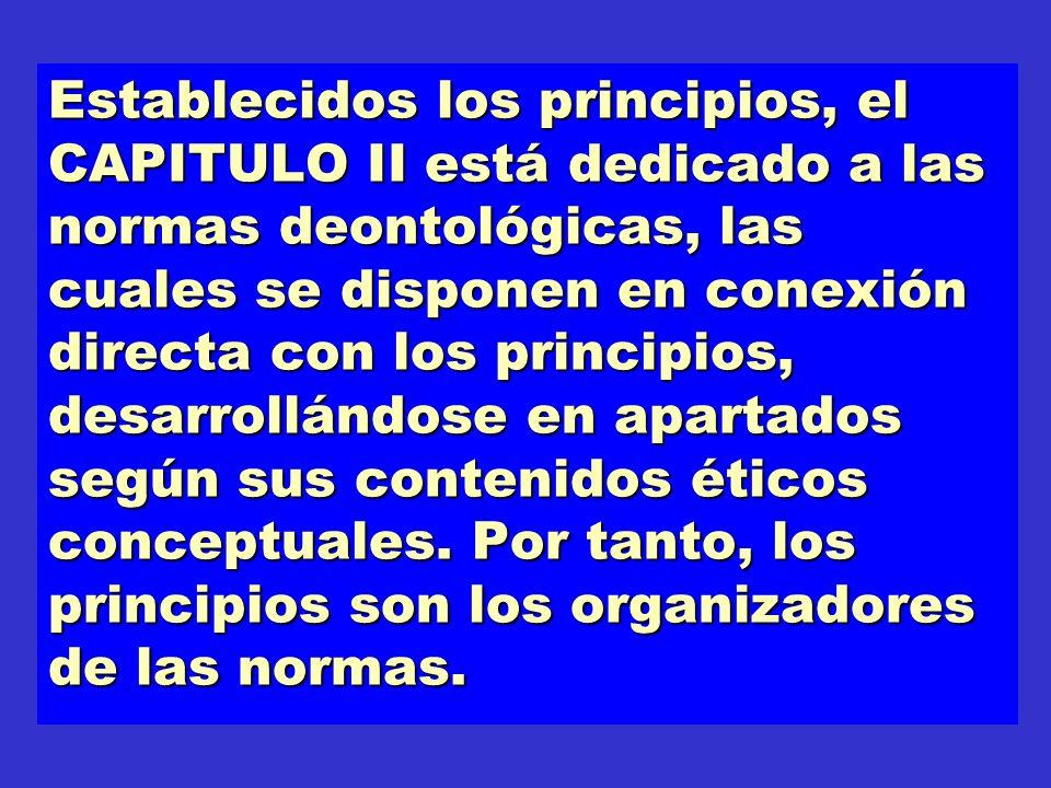 Establecidos los principios, el CAPITULO II está dedicado a las normas deontológicas, las cuales se disponen en conexión directa con los principios, d
