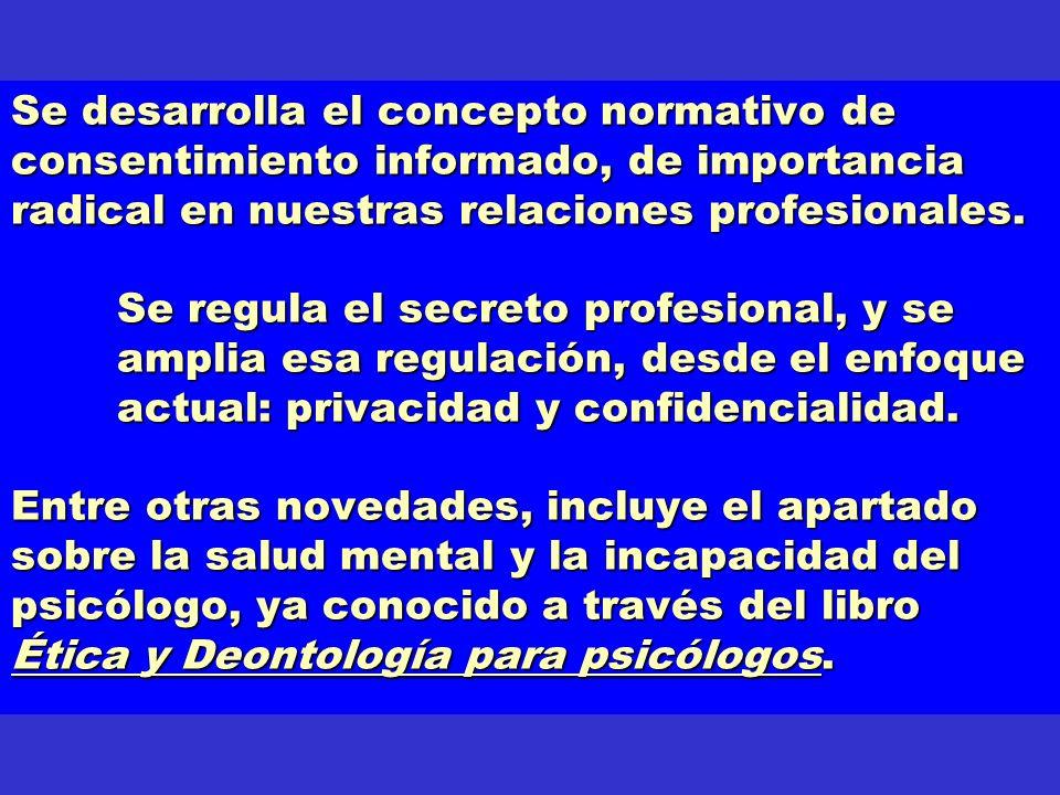 Se desarrolla el concepto normativo de consentimiento informado, de importancia radical en nuestras relaciones profesionales. Se regula el secreto pro