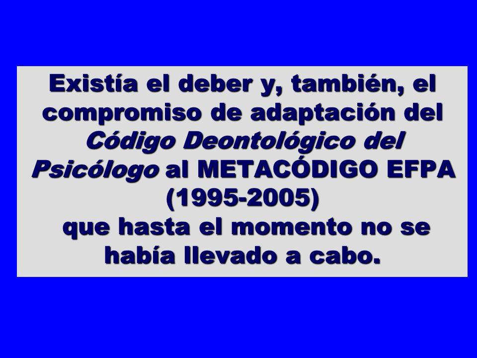 Existía el deber y, también, el compromiso de adaptación del Código Deontológico del Psicólogo al METACÓDIGO EFPA (1995-2005) que hasta el momento no