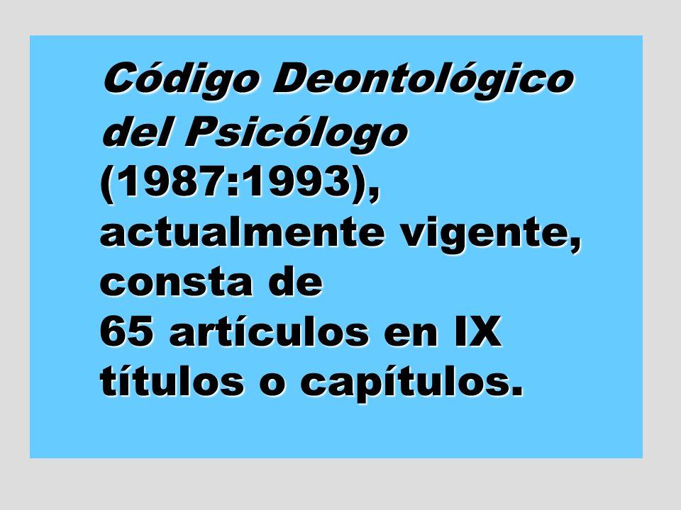 Código Deontológico del Psicólogo (1987:1993), actualmente vigente, consta de 65 artículos en IX títulos o capítulos.