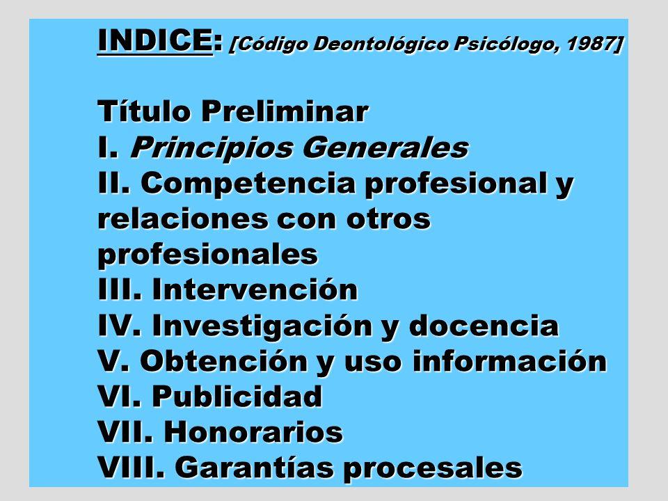 INDICE: [Código Deontológico Psicólogo, 1987] Título Preliminar I. Principios Generales II. Competencia profesional y relaciones con otros profesional