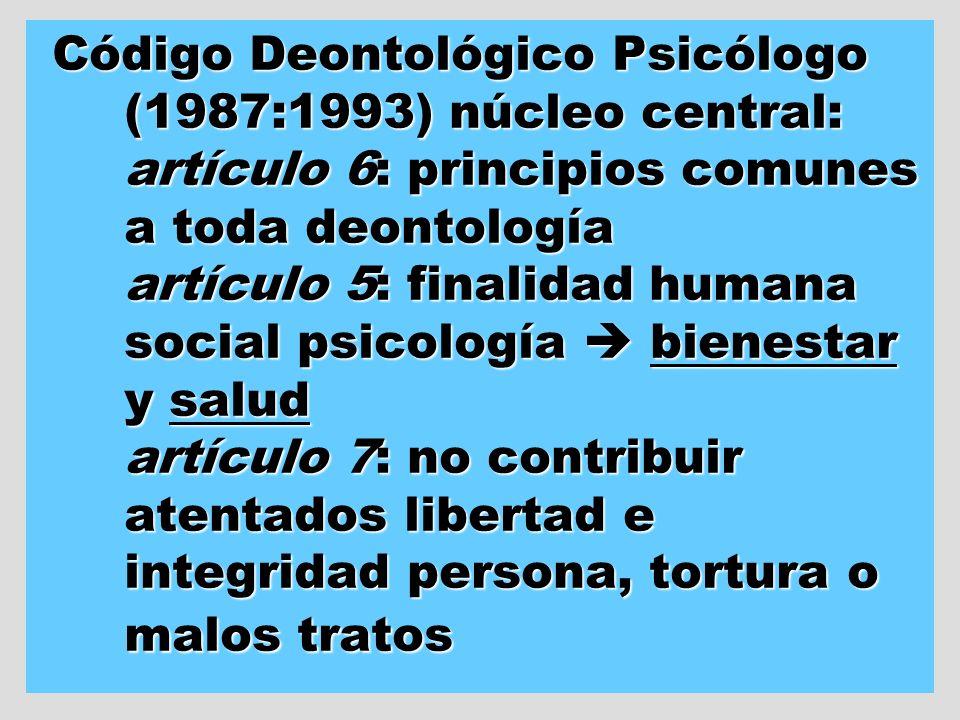 Código Deontológico Psicólogo (1987:1993) núcleo central: artículo 6: principios comunes a toda deontología artículo 5: finalidad humana social psicol