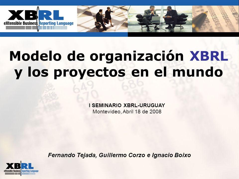 Fernando Tejada, Guillermo Corzo e Ignacio Boixo Modelo de organización XBRL y los proyectos en el mundo I SEMINARIO XBRL-URUGUAY Montevideo, Abril 18