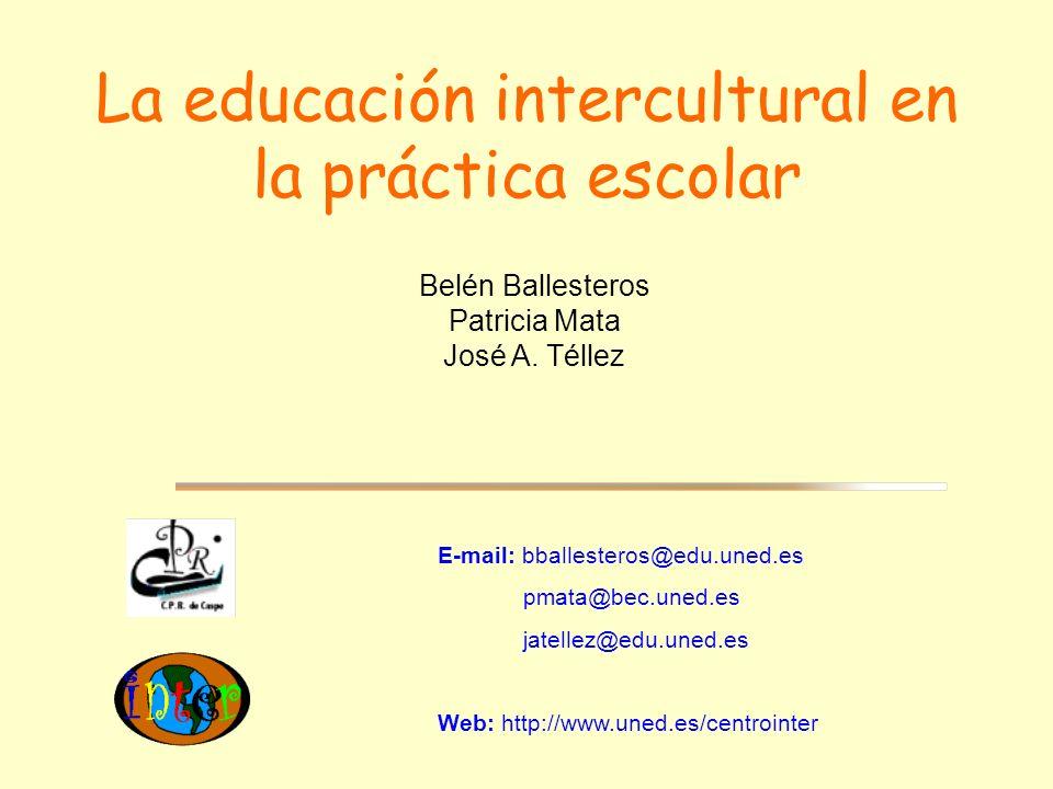 La educación intercultural en la práctica escolar E-mail: bballesteros@edu.uned.es pmata@bec.uned.es jatellez@edu.uned.es Web: http://www.uned.es/centrointer Belén Ballesteros Patricia Mata José A.