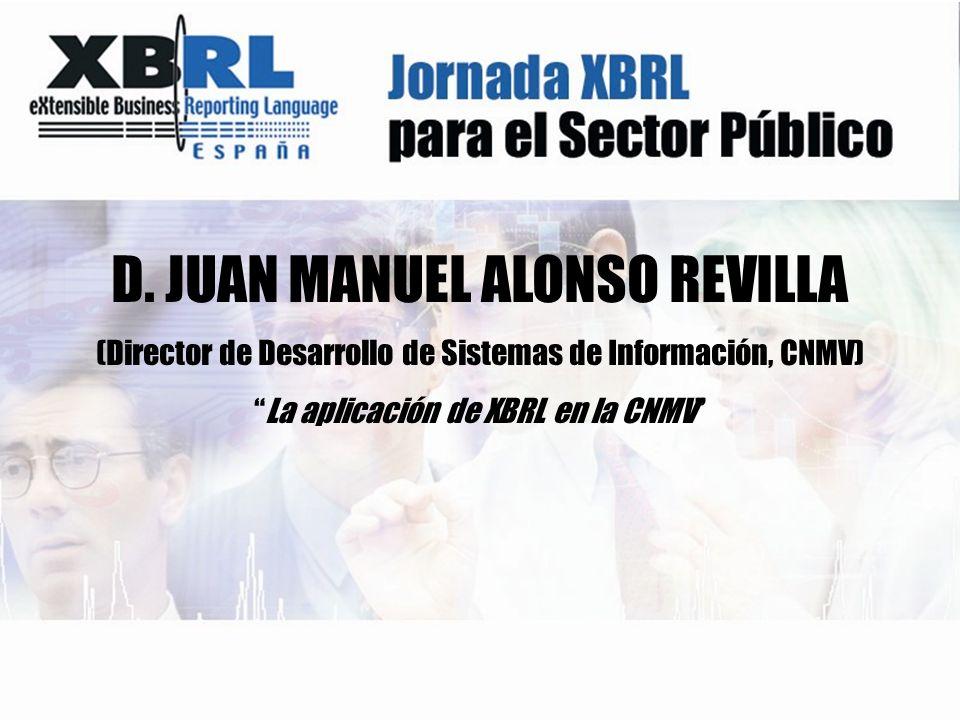 D. JUAN MANUEL ALONSO REVILLA (Director de Desarrollo de Sistemas de Información, CNMV) La aplicación de XBRL en la CNMV