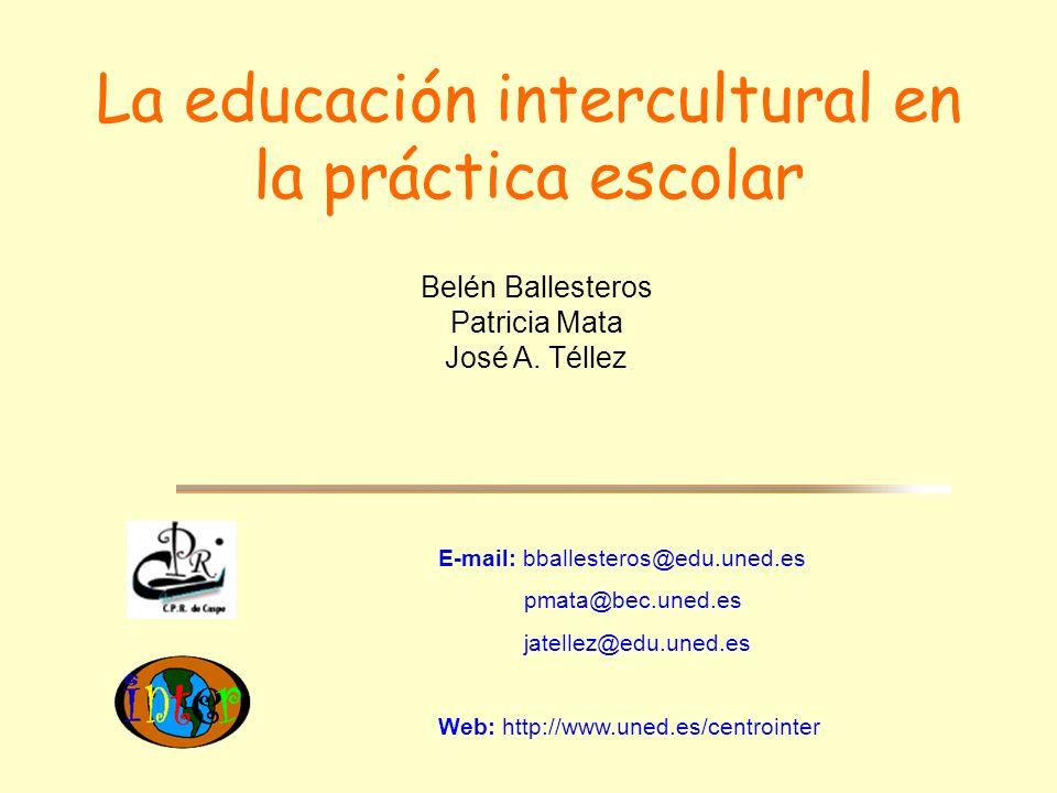 La educación intercultural en la práctica escolar E-mail: bballesteros@edu.uned.es pmata@bec.uned.es jatellez@edu.uned.es Web: http://www.uned.es/cent