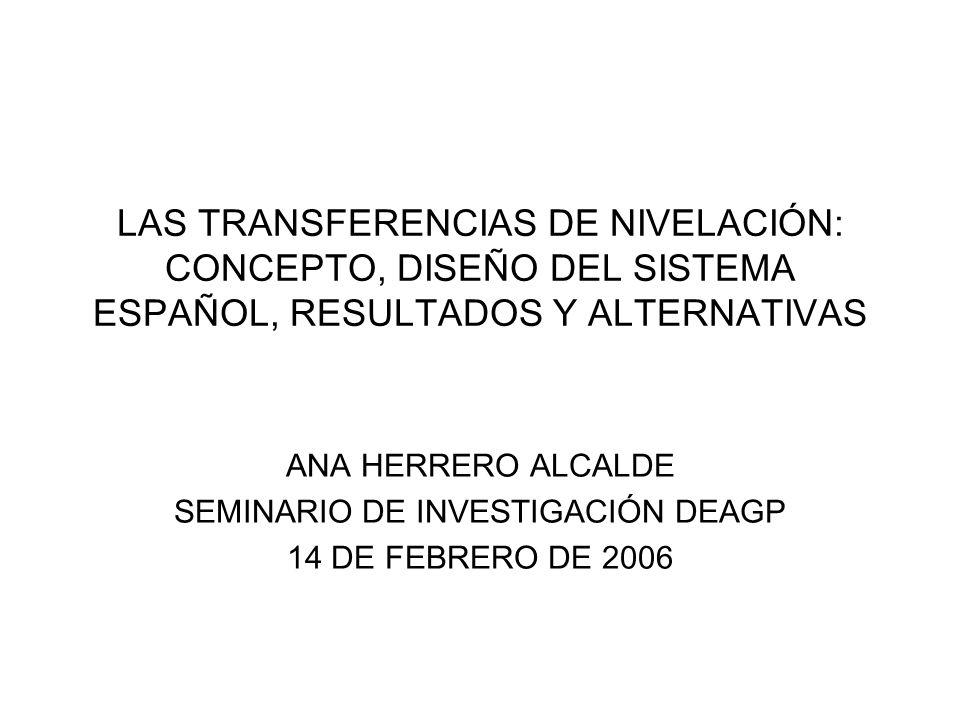 LAS TRANSFERENCIAS DE NIVELACIÓN: CONCEPTO, DISEÑO DEL SISTEMA ESPAÑOL, RESULTADOS Y ALTERNATIVAS ANA HERRERO ALCALDE SEMINARIO DE INVESTIGACIÓN DEAGP