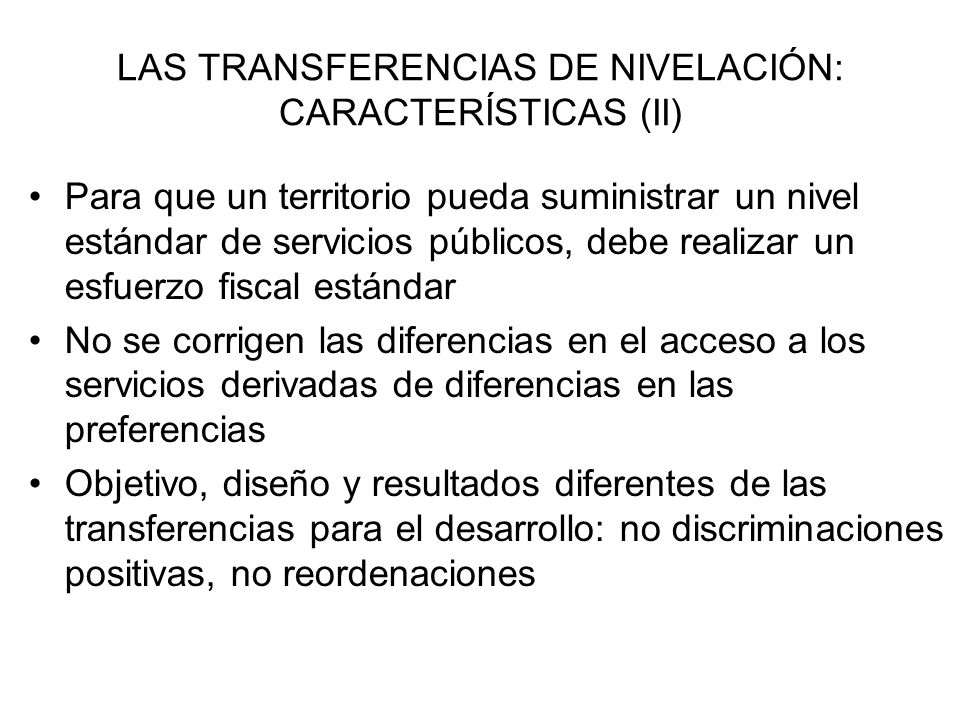 LAS TRANSFERENCIAS DE NIVELACIÓN: DISEÑO Y FORMULACIÓN - Transferencias puras de nivelación (corrección de desequilibrios horizontales): TN i = NG i – CF i (*) (*) Cuando el estándar de equidad es la igualación